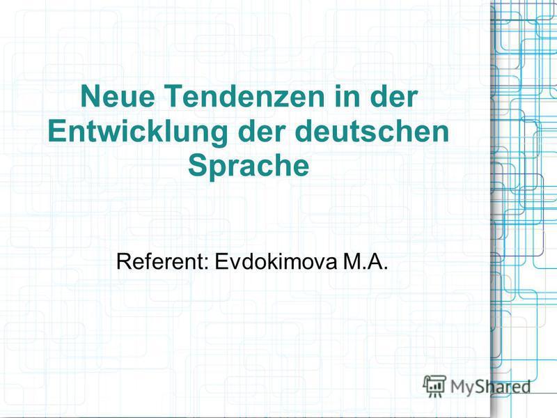 Neue Tendenzen in der Entwicklung der deutschen Sprache Referent: Evdokimova M.A.