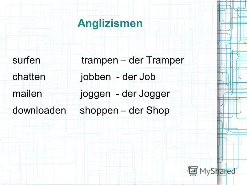 Anglizismen surfen trampen – der Tramper chatten jobben - der Job mailen joggen - der Jogger downloaden shoppen – der Shop