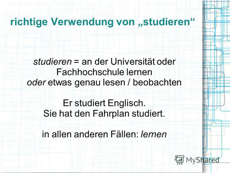 richtige Verwendung von studieren studieren = an der Universität oder Fachhochschule lernen oder etwas genau lesen / beobachten Er studiert Englisch. Sie hat den Fahrplan studiert. in allen anderen Fällen: lernen