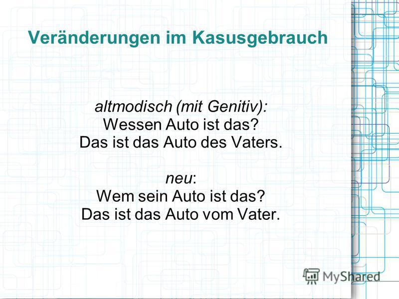 Veränderungen im Kasusgebrauch altmodisch (mit Genitiv): Wessen Auto ist das? Das ist das Auto des Vaters. neu: Wem sein Auto ist das? Das ist das Auto vom Vater.