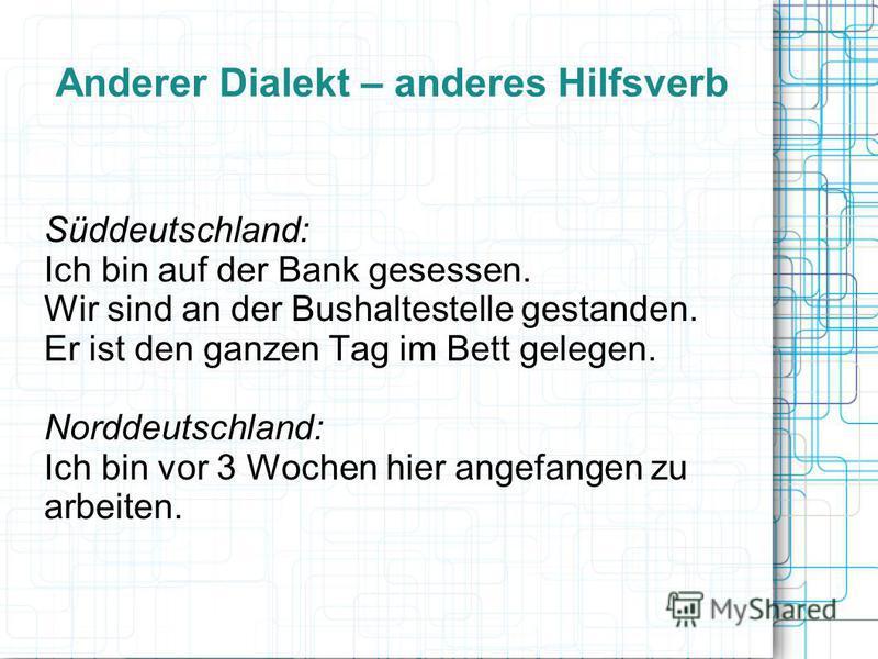 Anderer Dialekt – anderes Hilfsverb Süddeutschland: Ich bin auf der Bank gesessen. Wir sind an der Bushaltestelle gestanden. Er ist den ganzen Tag im Bett gelegen. Norddeutschland: Ich bin vor 3 Wochen hier angefangen zu arbeiten.