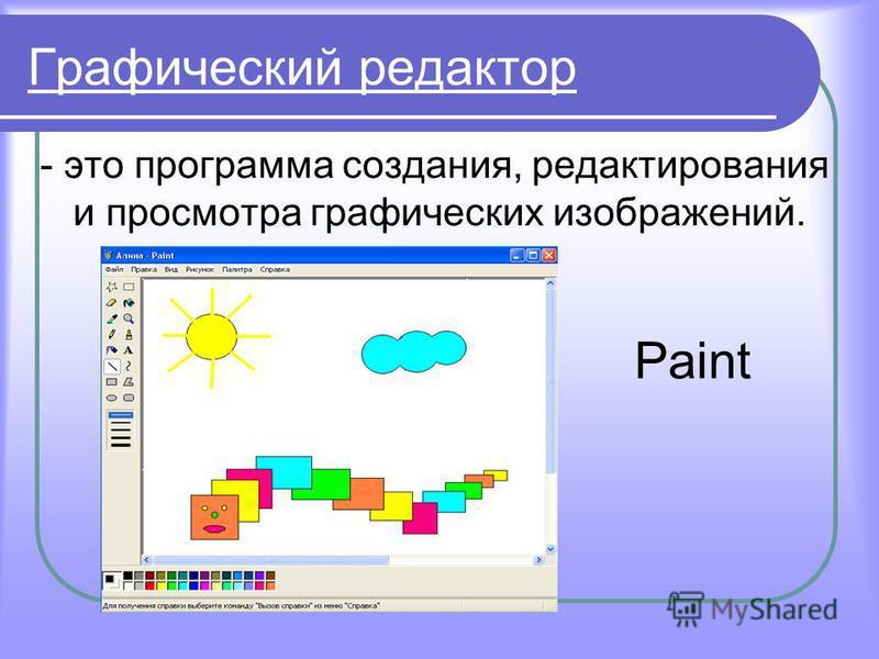Графический редактор - это программа создания, редактирования и просмотра графических изображений. Paint