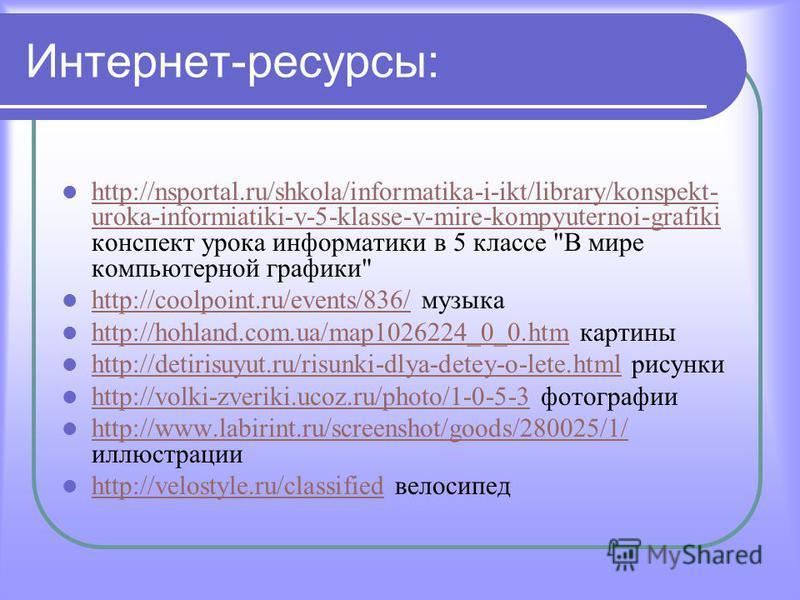 Интернет-ресурсы: http://nsportal.ru/shkola/informatika-i-ikt/library/konspekt- uroka-informiatiki-v-5-klasse-v-mire-kompyuternoi-grafiki конспект урока информатики в 5 классе