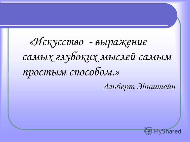 «Искусство - выражение самых глубоких мыслей самым простым способом.» Альберт Эйнштейн
