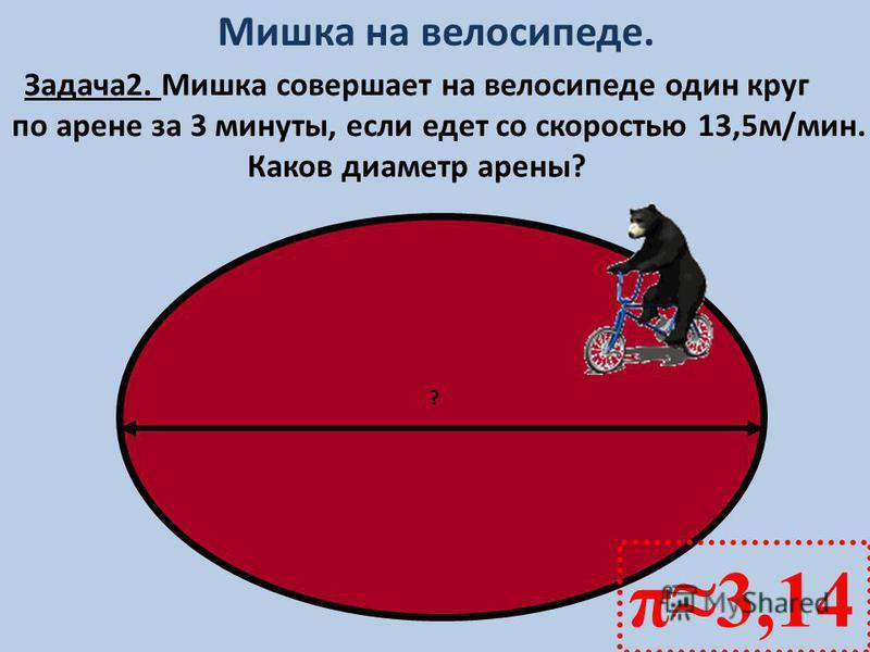 π3,14 ? Мишка на велосипеде. Задача 2. Мишка совершает на велосипеде один круг по арене за 3 минуты, если едет со скоростью 13,5 м/мин. Каков диаметр арены?