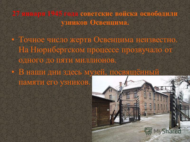 27 января 1945 года советские войска освободили узников Освенцима. Точное число жертв Освенцима неизвестно. На Нюрнбергском процессе прозвучало от одного до пяти миллионов. В наши дни здесь музей, посвящённый памяти его узников.