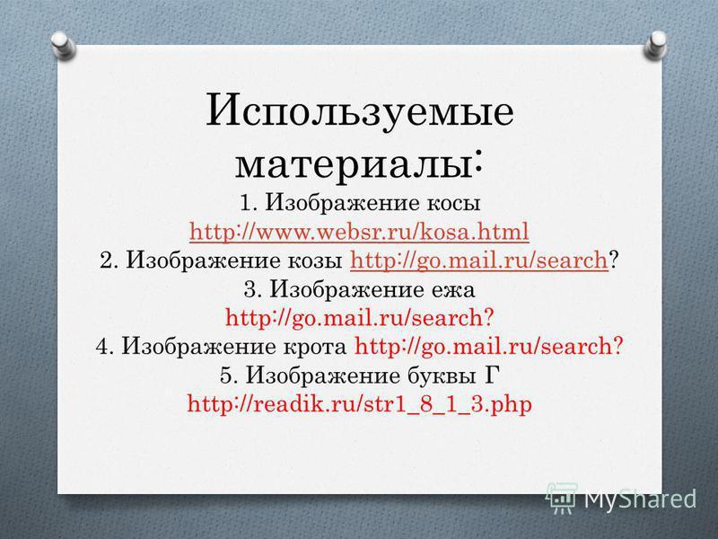Используемые материалы: 1. Изображение косы http://www.websr.ru/kosa.html 2. Изображение козы http://go.mail.ru/search? 3. Изображение ежа http://go.mail.ru/search? 4. Изображение крота http://go.mail.ru/search? 5. Изображение буквы Г http://readik.r