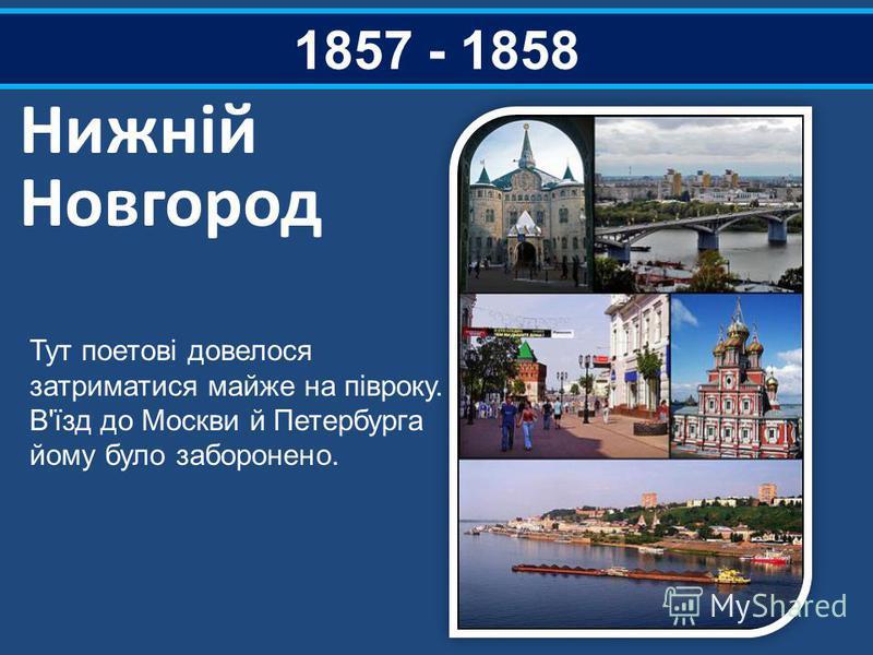 1857 - 1858 Нижній Новгород Тут поетові довелося затриматися майже на півроку. В'їзд до Москви й Петербурга йому було заборонено.