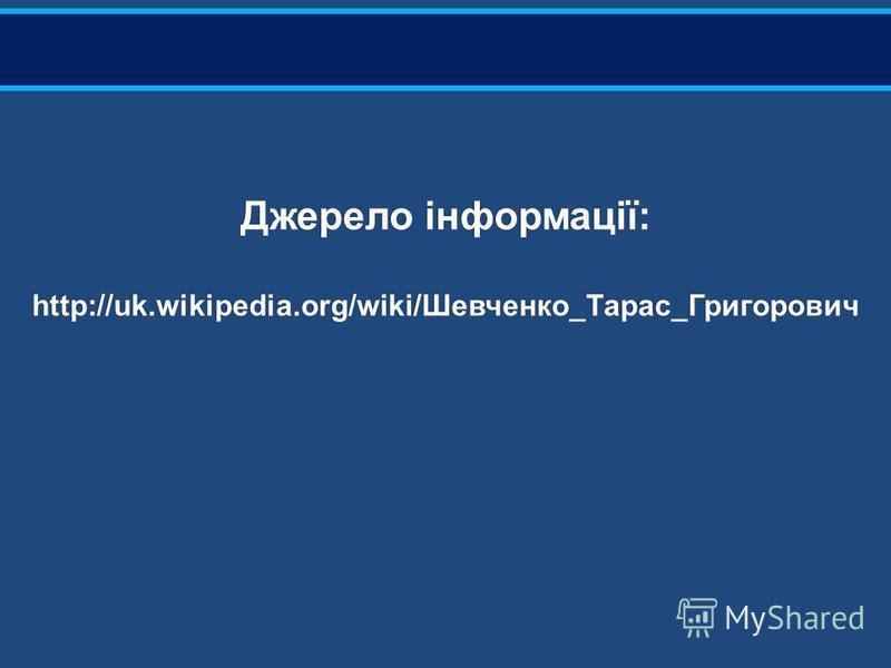 Джерело інформації: http://uk.wikipedia.org/wiki/Шевченко_Тарас_Григорович