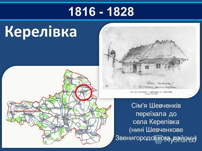 1816 - 1828 Керелівка Сім'я Шевченків переїхала до села Керелівка (нині Шевченкове Звенигородського району)