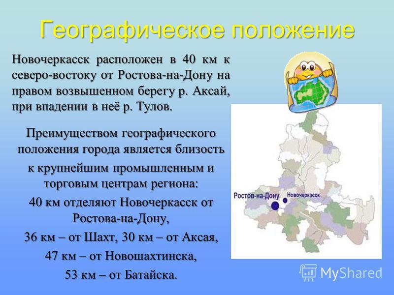 Географическое положение Новочеркасск расположен в 40 км к северо-востоку от Ростова-на-Дону на правом возвышенном берегу р. Аксай, при впадении в неё р. Тулов. Преимуществом географического положения города является близость к крупнейшим промышленны
