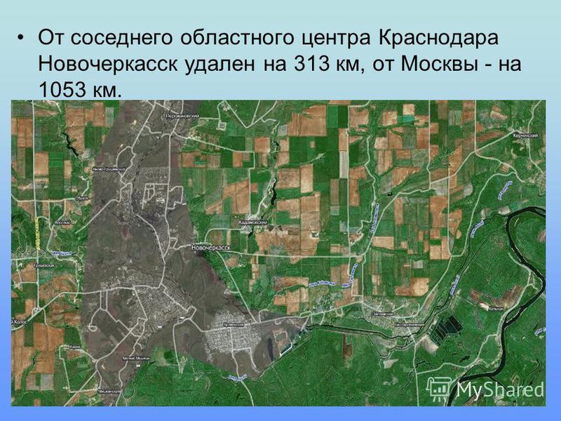 От соседнего областного центра Краснодара Новочеркасск удален на 313 км, от Москвы - на 1053 км.