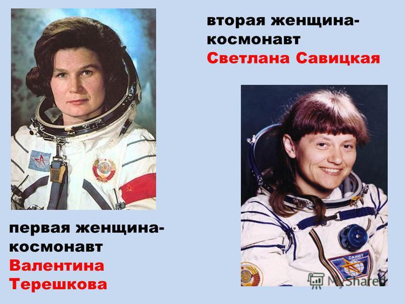 первая женщина- космонавт Валентина Терешкова вторая женщина- космонавт Светлана Савицкая