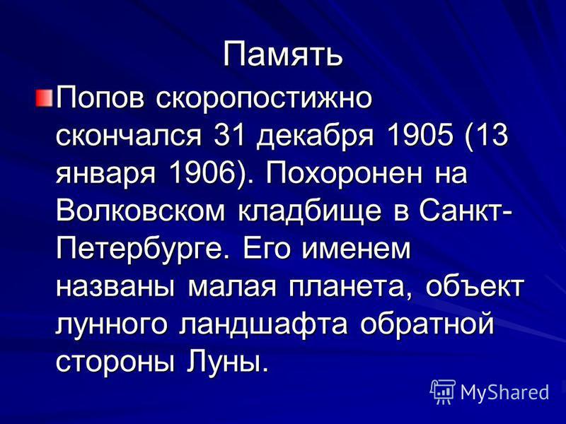 Память Попов скоропостижно скончался 31 декабря 1905 (13 января 1906). Похоронен на Волковском кладбище в Санкт- Петербурге. Его именем названы малая планета, объект лунного ландшафта обратной стороны Луны.