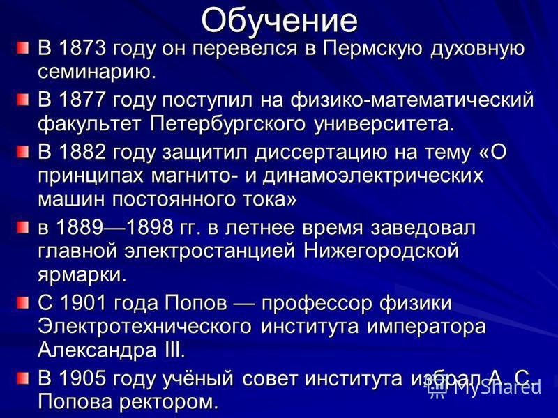 Обучение В 1873 году он перевелся в Пермскую духовную семинарию. В 1877 году поступил на физико-математический факультет Петербургского университета. В 1882 году защитил диссертацию на тему «О принципах магнито- и динамоэлектрических машин постоянног