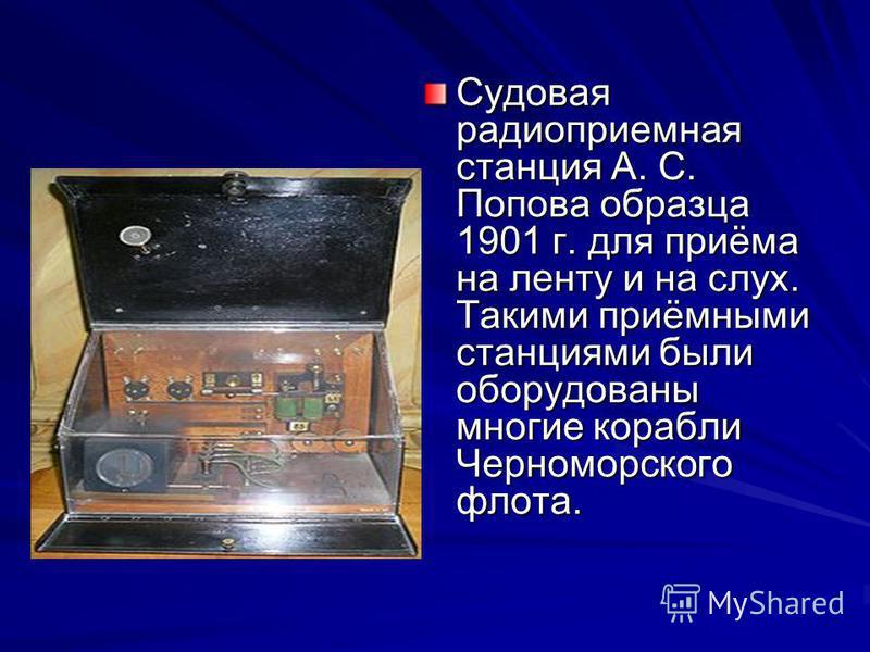 Судовая радиоприемная станция А. С. Попова образца 1901 г. для приёма на ленту и на слух. Такими приёмными станциями были оборудованы многие корабли Черноморского флота.
