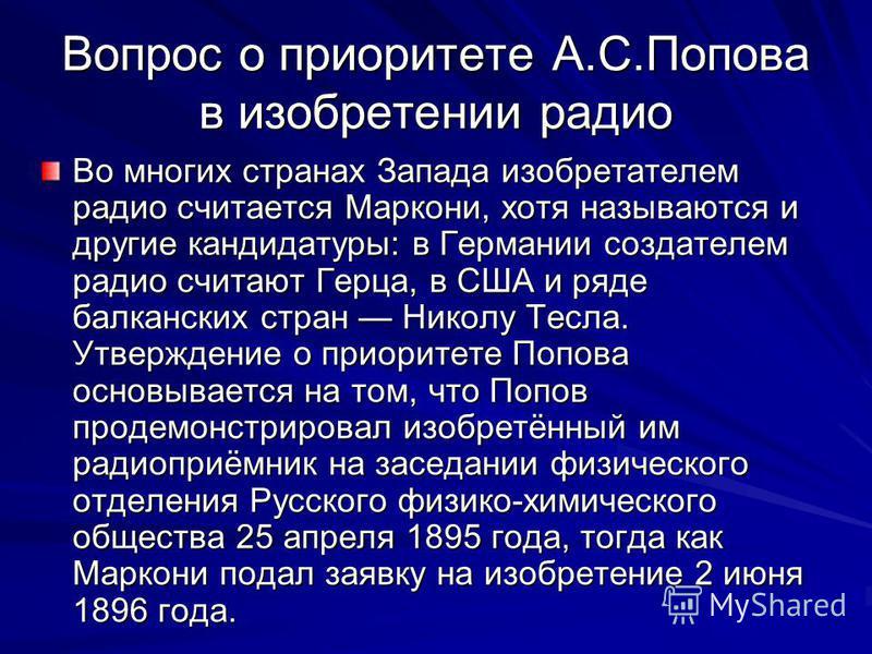 Вопрос о приоритете А.С.Попова в изобретении радио Во многих странах Запада изобретателем радио считается Маркони, хотя называются и другие кандидатуры: в Германии создателем радио считают Герца, в США и ряде балканских стран Николу Тесла. Утверждени