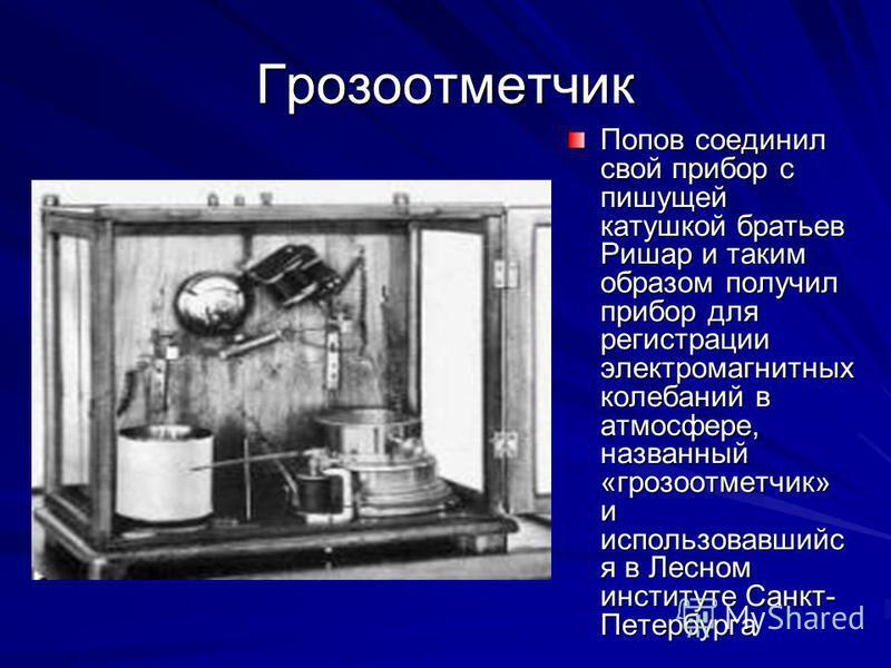Грозоотметчик Попов соединил свой прибор с пишущей катушкой братьев Ришар и таким образом получил прибор для регистрации электромагнитных колебаний в атмосфере, названный «грозоотметчик» и использовавшийся в Лесном институте Санкт- Петербурга