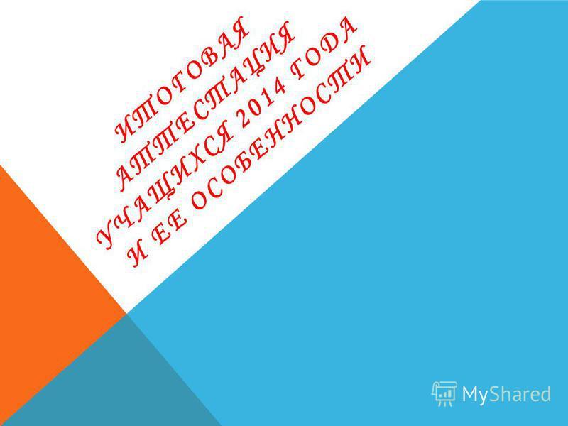 ИТОГОВАЯ АТТЕСТАЦИЯ УЧАЩИХСЯ 2014 ГОДА И ЕЕ ОСОБЕННОСТИ