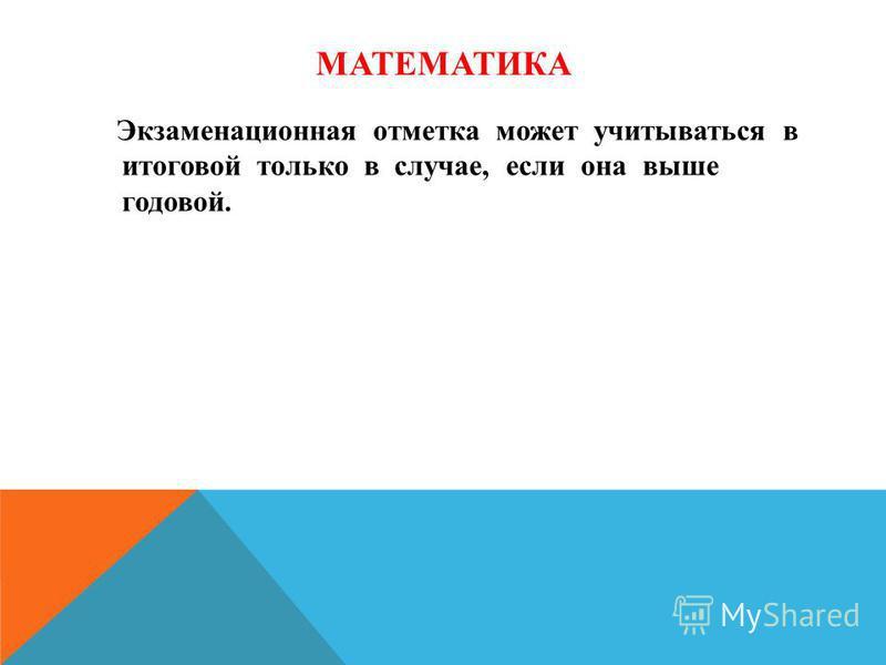МАТЕМАТИКА Экзаменационная отметка может учитываться в итоговой только в случае, если она выше годовой.
