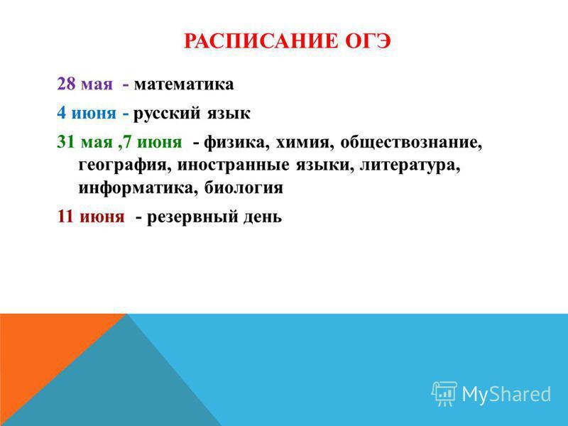 РАСПИСАНИЕ ОГЭ 28 мая - математика 4 июня - русский язык 31 мая,7 июня - физика, химия, обществознание, география, иностранные языки, литература, информатика, биология 11 июня - резервный день