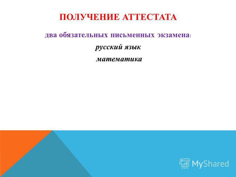 ПОЛУЧЕНИЕ АТТЕСТАТА два обязательных письменных экзамена : русский язык математика