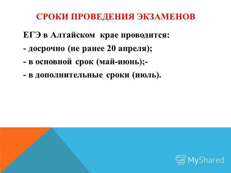 СРОКИ ПРОВЕДЕНИЯ ЭКЗАМЕНОВ ЕГЭ в Алтайском крае проводится: - досрочно (не ранее 20 апреля); - в основной срок (май-июнь);- - в дополнительные сроки (июль).