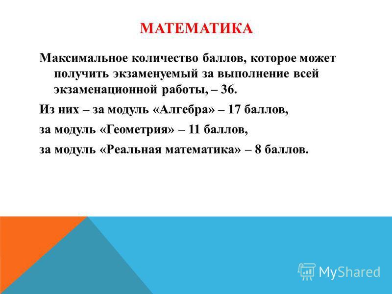 МАТЕМАТИКА Максимальное количество баллов, которое может получить экзаменуемый за выполнение всей экзаменационной работы, – 36. Из них – за модуль «Алгебра» – 17 баллов, за модуль «Геометрия» – 11 баллов, за модуль «Реальная математика» – 8 баллов.