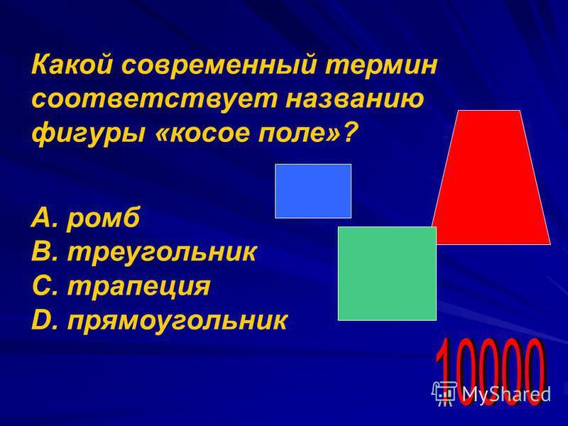 Какой современный термин соответствует названию фигуры «косое поле»? А. ромб В. треугольник С. трапеция D. прямоугольник