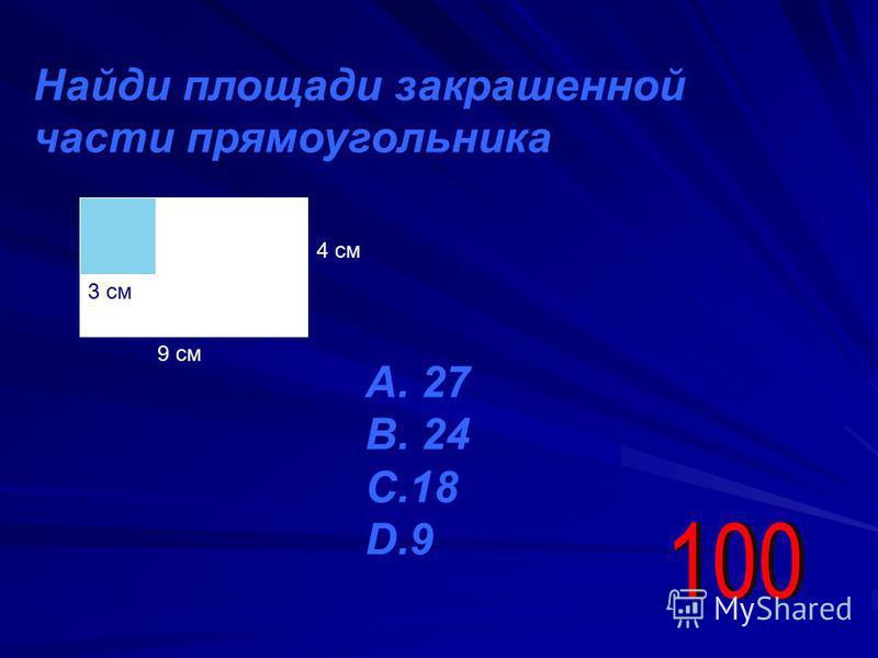 Найди площади закрашенной части прямоугольника 3 см 4 см А. 27 В. 24 С.18 D.9 9 см