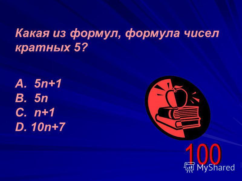 Какая из формул, формула чисел кратных 5? А. 5n+1 В. 5n С. n+1 D. 10n+7
