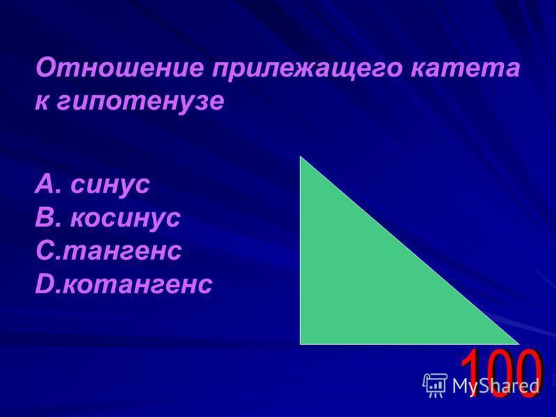 Отношение прилежащего катета к гипотенузе А. синус В. косинус С.тангенс D.котангенс