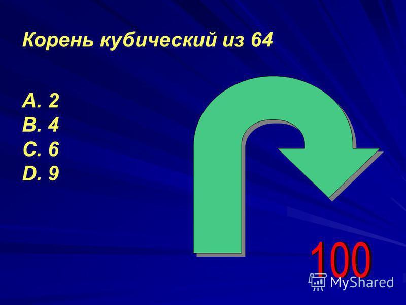 Корень кубический из 64 А. 2 В. 4 С. 6 D. 9