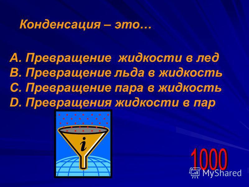 Конденсация – это… А. Превращение жидкости в лед В. Превращение льда в жидкость С. Превращение пара в жидкость D. Превращения жидкости в пар
