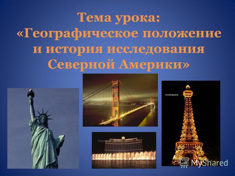 Тема урока: «Географическое положение и история исследования Северной Америки»