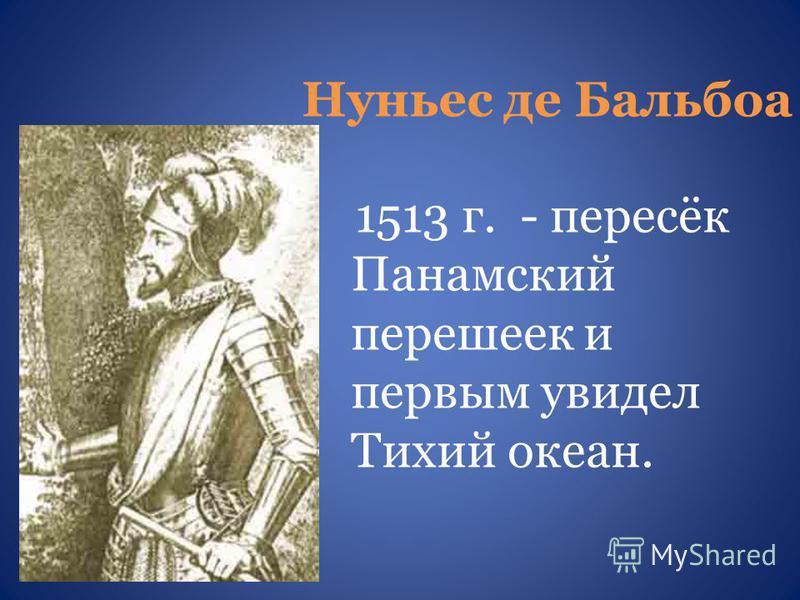 Нуньес де Бальбоа 1513 г. - пересёк Панамский перешеек и первым увидел Тихий океан.