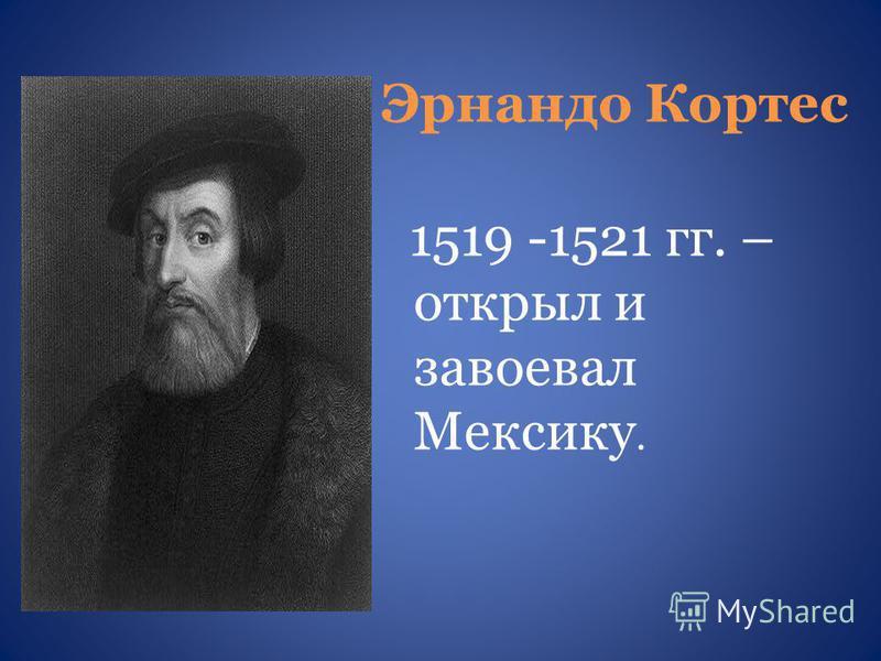 Эрнандо Кортес 1519 -1521 гг. – открыл и завоевал Мексику.