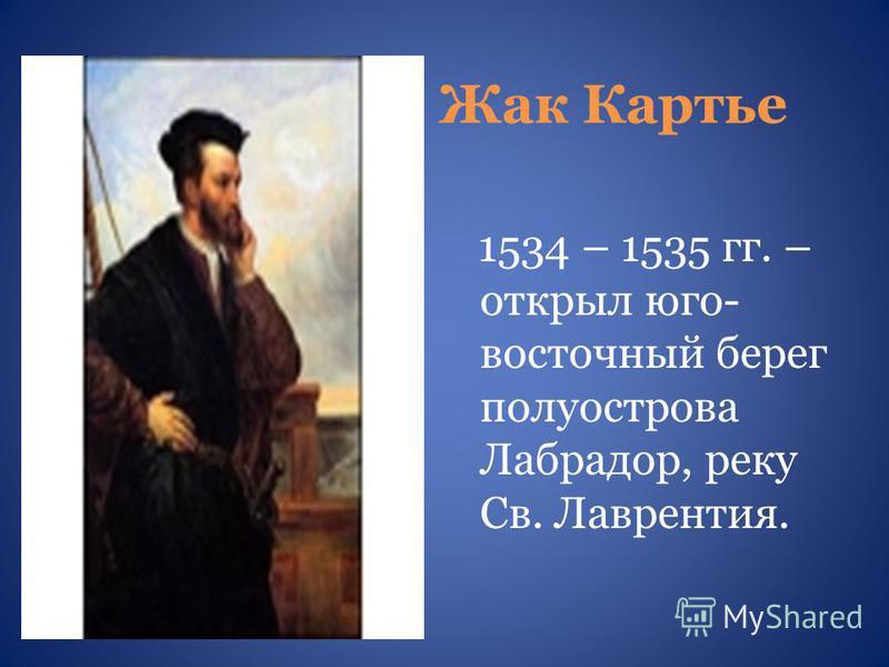 Жак Картье 1534 – 1535 гг. – открыл юго- восточный берег полуострова Лабрадор, реку Св. Лаврентия.