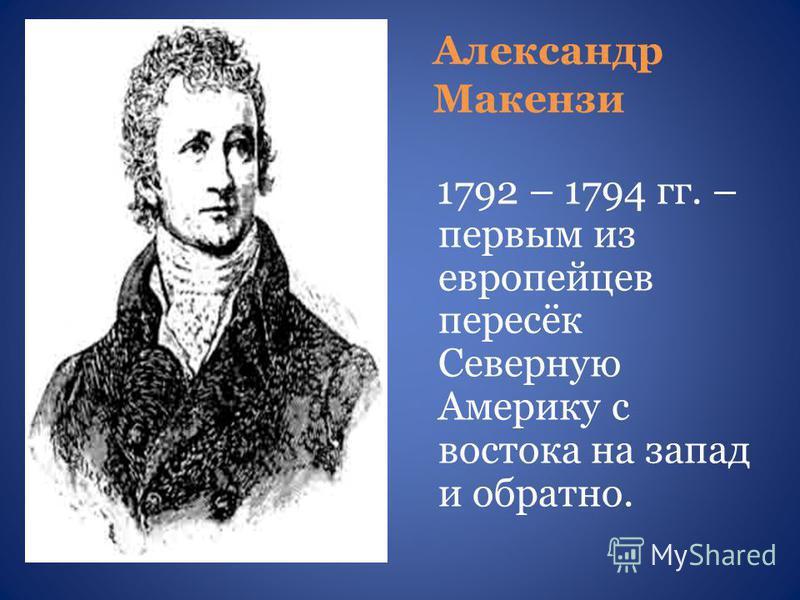 Александр Макензи 1792 – 1794 гг. – первым из европейцев пересёк Северную Америку с востока на запад и обратно.
