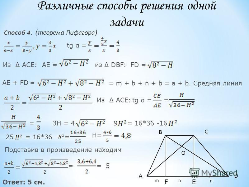 Способ 4. ( теорема Пифагора ) tg α = Из ACE:AE =из DBF:FD = AE + FD= = m + b + n + b = a + b. Средняя линия Из ACE:tg α == =3H = 49= 16*36 -16 25= 16*36= H= Подставив в произведение находим ==5 Ответ: 5 см. D В А С O EF m b n Различные способы решен