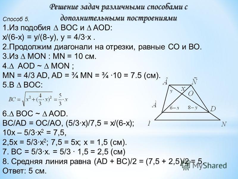 Способ 5. 1. Из подобия BOC и AOD: x/(6-x) = y/(8-y), y = 4/3 х. 2. Продолжим диагонали на отрезки, равные СО и ВО. 3. Из MON : MN = 10 см. 4. AOD ~ MON ; MN = 4/3 AD, AD = ¾ MN = ¾ 10 = 7.5 (см). 5. В BOC: 6. BOC ~ AOD. BC/AD = OC/AO, (5/3 х)/7,5 =