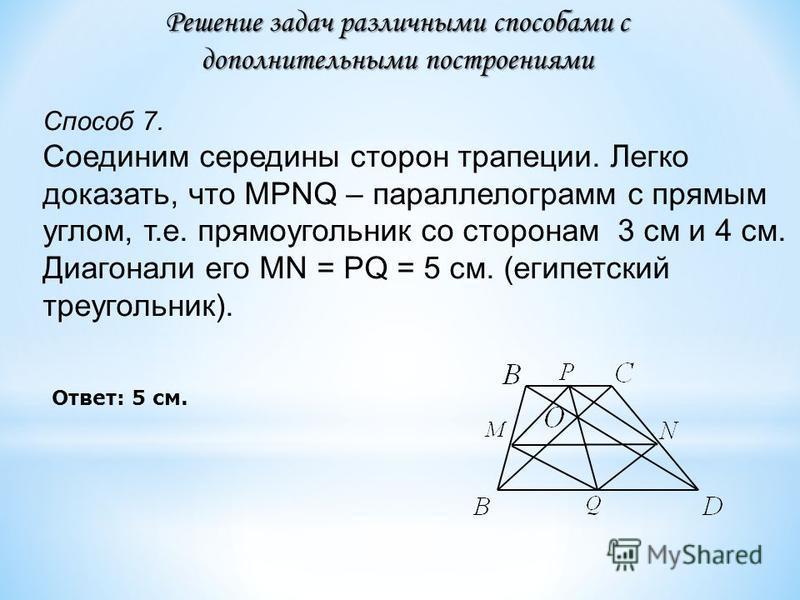 Способ 7. Соединим середины сторон трапеции. Легко доказать, что MPNQ – параллелограмм с прямым углом, т.е. прямоугольник со сторонам 3 см и 4 см. Диагонали его MN = PQ = 5 см. (египетский треугольник). Решение задач различными способами с дополнител
