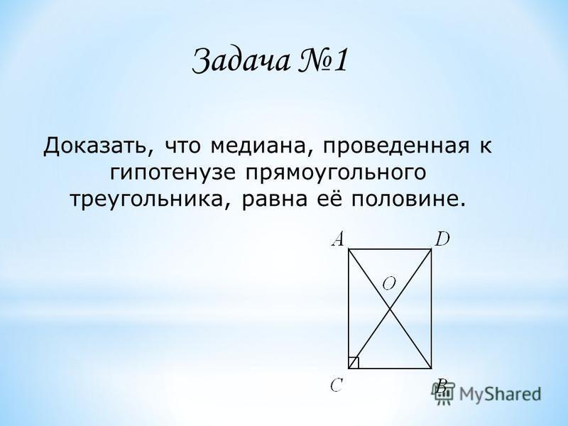 Доказать, что медиана, проведенная к гипотенузе прямоугольного треугольника, равна её половине. Задача 1
