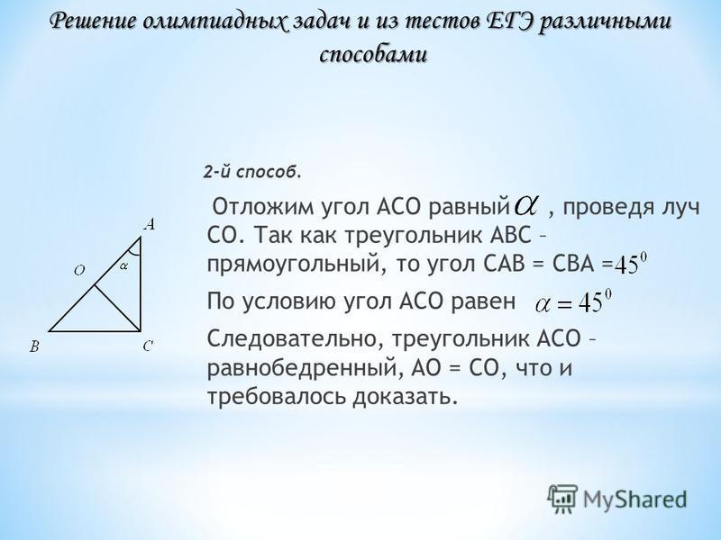 2-й способ. Отложим угол АСО равный, проведя луч СО. Так как треугольник АВС – прямоугольный, то угол САВ = СВА = По условию угол АСО равен Следовательно, треугольник АСО – равнобедренный, АО = СО, что и требовалось доказать. Решение олимпиадных зада