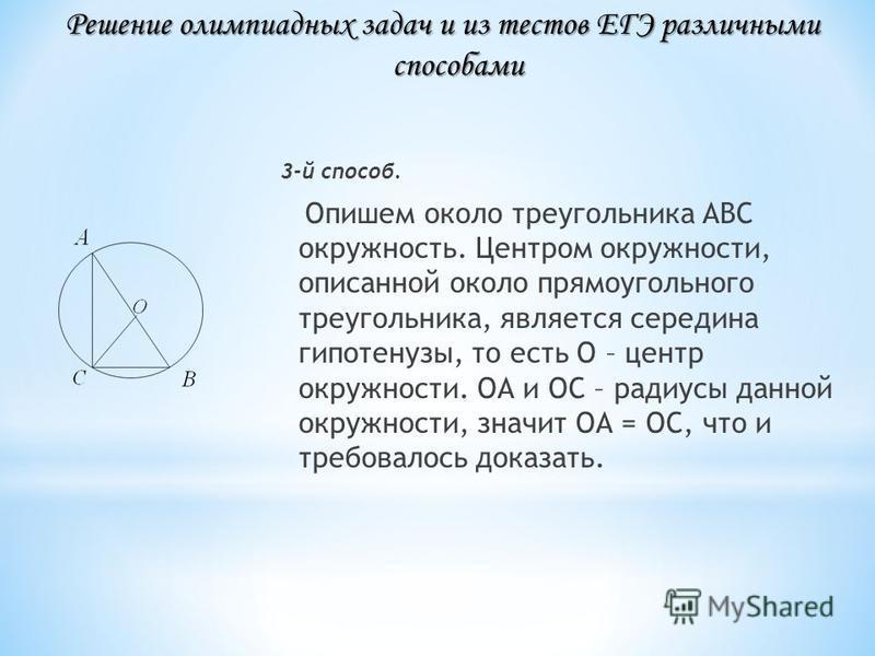 3-й способ. Опишем около треугольника АВС окружность. Центром окружности, описанной около прямоугольного треугольника, является середина гипотенузы, то есть О – центр окружности. ОА и ОС – радиусы данной окружности, значит ОА = ОС, что и требовалось