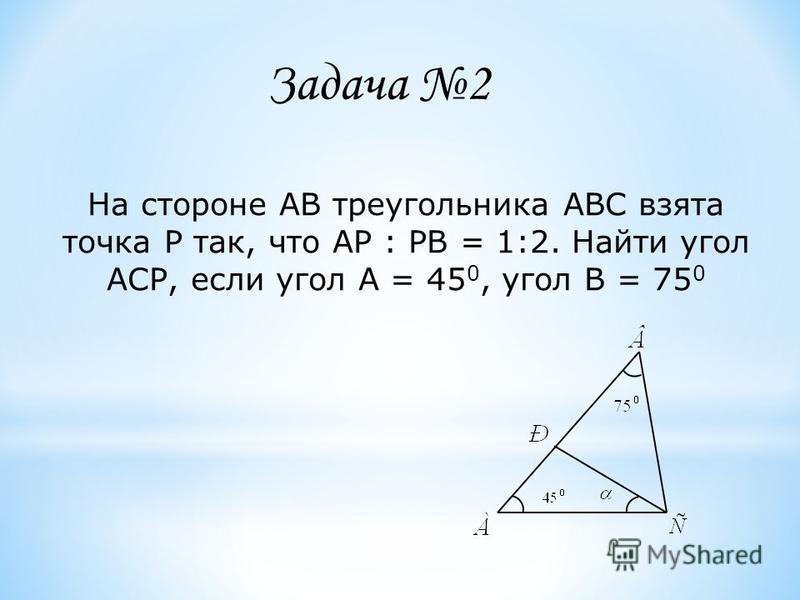 На стороне АВ треугольника АВС взята точка Р так, что АР : РВ = 1:2. Найти угол АСР, если угол А = 45 0, угол В = 75 0 Задача 2