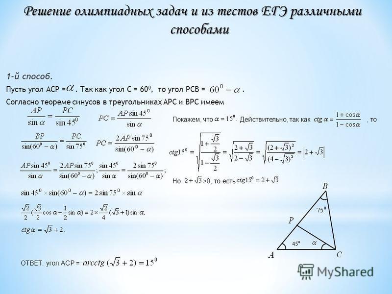 1-й способ. Пусть угол АСР =. Так как угол С = 60 0, то угол РСВ =. Согласно теореме синусов в треугольниках АРС и ВРС имеем Покажем, что Действительно, так как, то Но >0, то есть ОТВЕТ: угол АСР = Решение олимпиадных задач и из тестов ЕГЭ различными