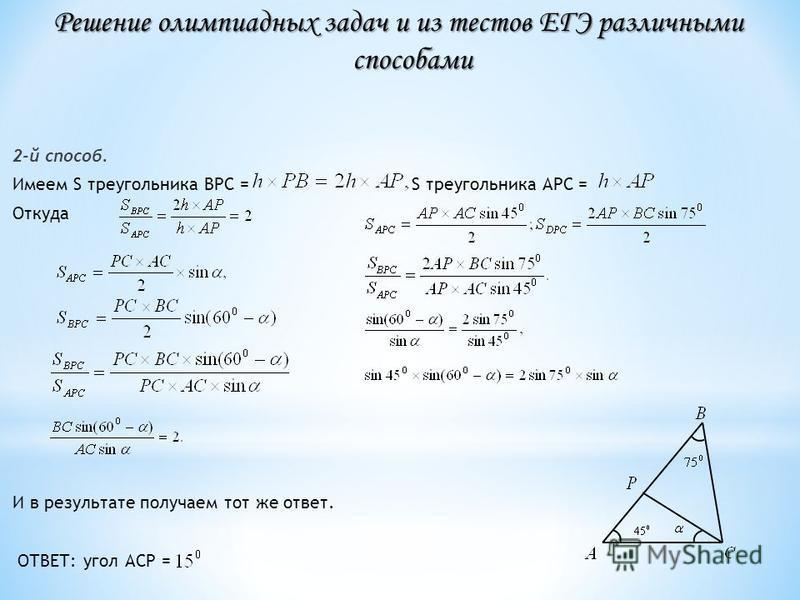 2-й способ. Имеем S треугольника ВРС = S треугольника АРС = Откуда И в результате получаем тот же ответ. ОТВЕТ: угол АСР = Решение олимпиадных задач и из тестов ЕГЭ различными способами