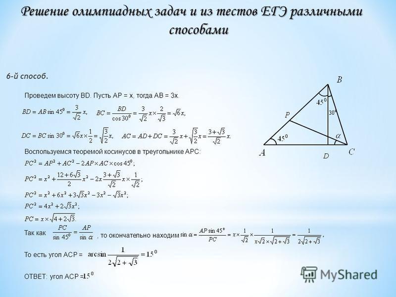 6-й способ. Проведем высоту BD. Пусть АР = x, тогда АВ = 3 х. Воспользуемся теоремой косинусов в треугольнике АРС: Так как, то окончательно находим То есть угол АСР = ОТВЕТ: угол АСР = Решение олимпиадных задач и из тестов ЕГЭ различными способами