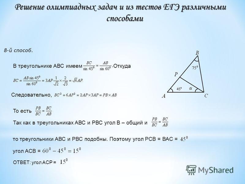 8-й способ. Так как в треугольниках АВС и РВС угол В – общий и В треугольнике АВС имеем Откуда Следовательно, То есть то треугольники АВС и РВС подобны. Поэтому угол РСВ = ВАС = угол АСВ = ОТВЕТ: угол АСР = Решение олимпиадных задач и из тестов ЕГЭ р